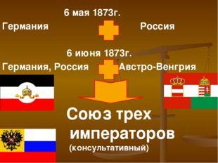 6 мая 1873г. Германия Россия 6 июня 1873г. Германия, Россия Австро-Венгрия С
