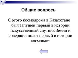 Общие вопросы С этого космодрома в Казахстане был запущен первый в истории ис