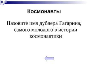 Космонавты Назовите имя дублера Гагарина, самого молодого в истории космонавт