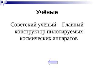 Учёные Советский учёный – Главный конструктор пилотируемых космических аппара
