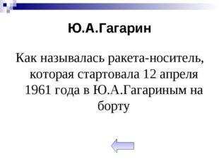 Ю.А.Гагарин Как называлась ракета-носитель, которая стартовала 12 апреля 1961