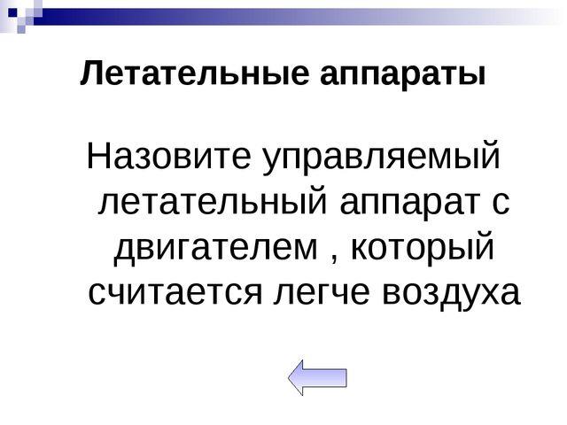 Летательные аппараты Назовите управляемый летательный аппарат с двигателем ,...