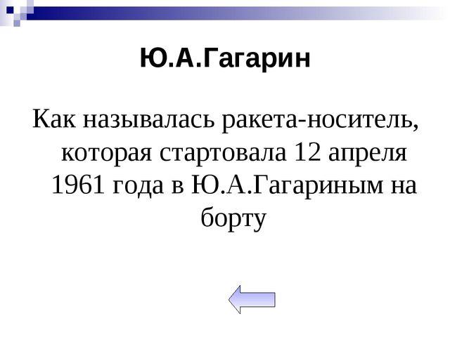 Ю.А.Гагарин Как называлась ракета-носитель, которая стартовала 12 апреля 1961...