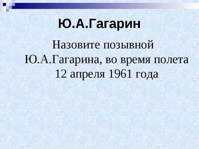 Ю.А.Гагарин Назовите позывной Ю.А.Гагарина, во время полета 12 апреля 1961 года