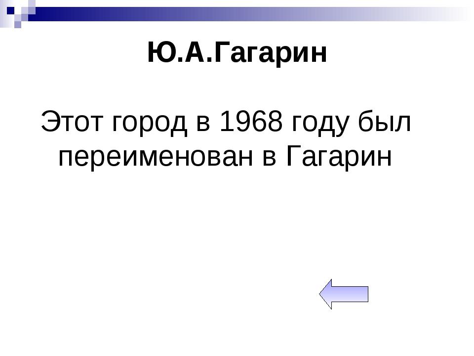 Ю.А.Гагарин Этот город в 1968 году был переименован в Гагарин