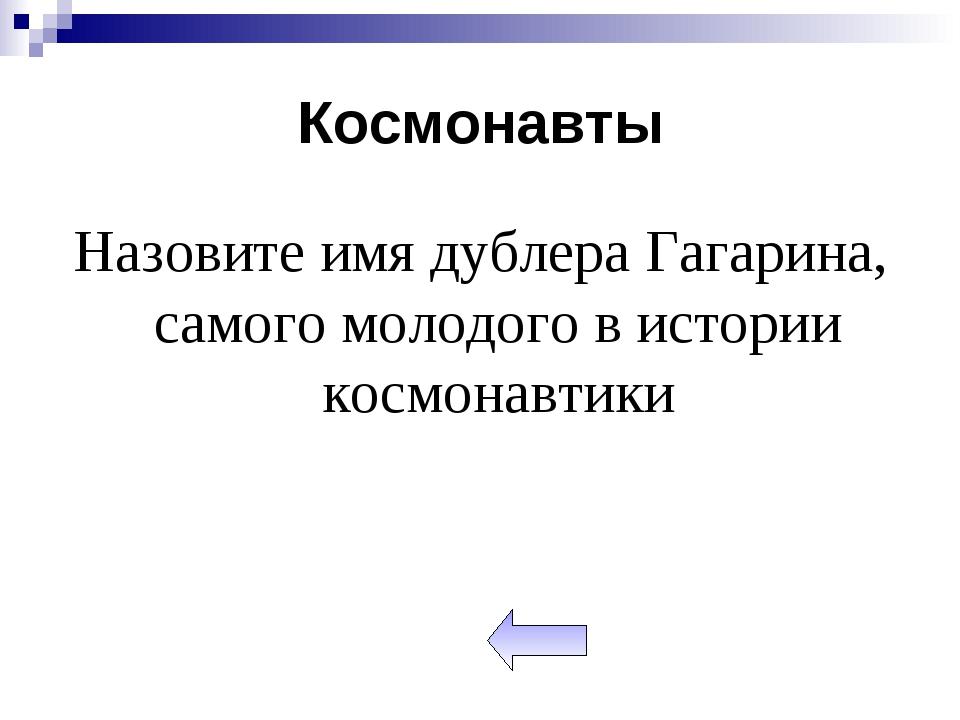 Космонавты Назовите имя дублера Гагарина, самого молодого в истории космонавт...
