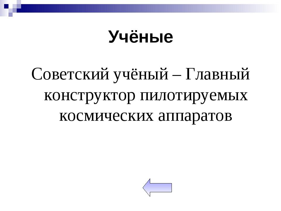 Учёные Советский учёный – Главный конструктор пилотируемых космических аппара...