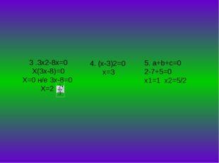 3 .3x2-8x=0 X(3x-8)=0 X=0 н/е 3x-8=0 X=2 4. (x-3)2=0 х=3 5. a+b+c=0 2-7+5=0 x