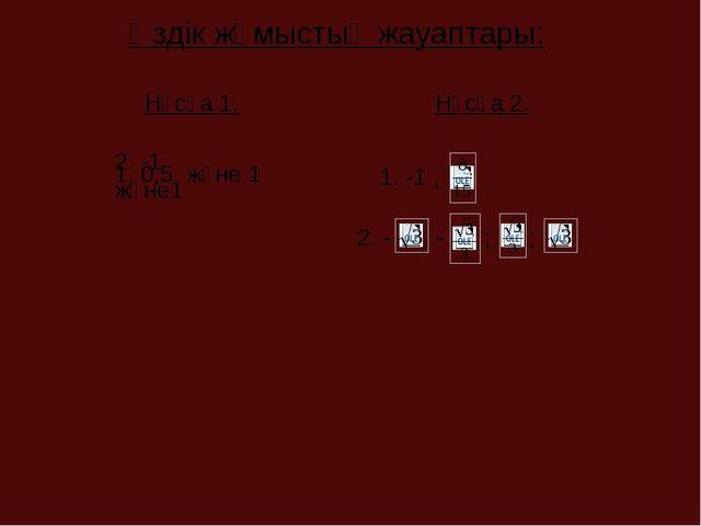 Өздік жұмыстың жауаптары: Нұсқа 1. Нұсқа 2. 1. 0,5 және 1 2. -1 және1 1. -1 ,...