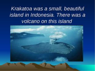 Krakatoa was a small, beautiful island in Indonesia. There was a volcano on