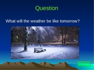 Question Answer What will the weather be like tomorrow?