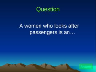 Question A women who looks after passengers is an… Answer