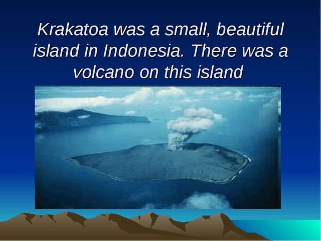 Krakatoa was a small, beautiful island in Indonesia. There was a volcano on...