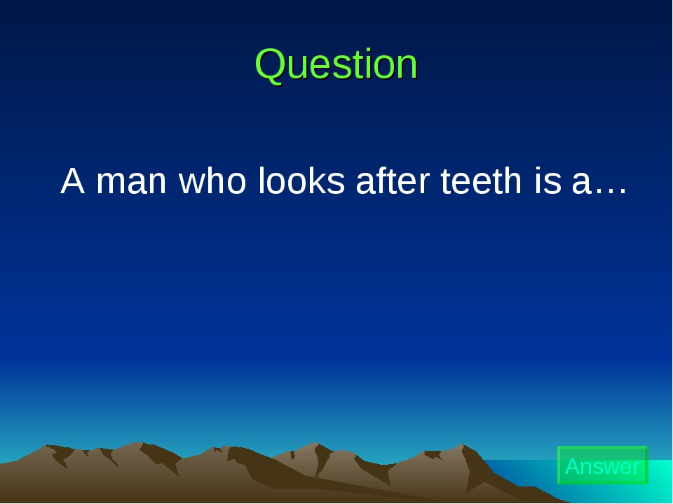 Question A man who looks after teeth is a… Answer