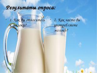 Результаты опроса: 1. Как вы относитесь к молоку? 2. Как часто вы употребляет