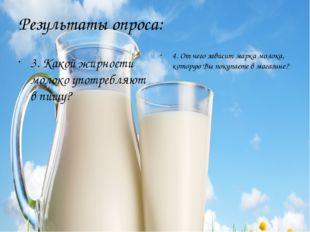 Результаты опроса: 3. Какой жирности молоко употребляют в пищу? 4. От чего за