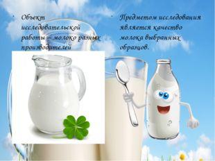 Объект исследовательской работы – молоко разных производителей Предметом иссл