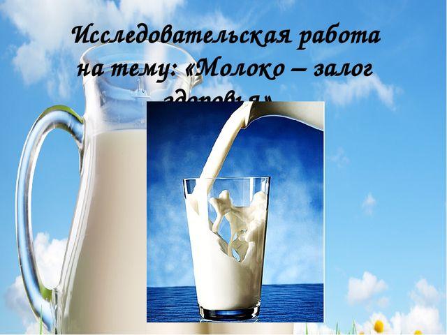 Исследовательская работа на тему: «Молоко – залог здоровья».