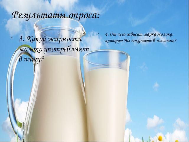 Результаты опроса: 3. Какой жирности молоко употребляют в пищу? 4. От чего за...
