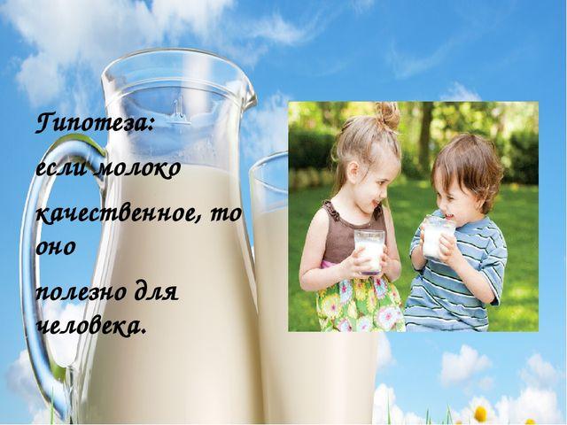 Гипотеза: если молоко качественное, то оно полезно для человека.