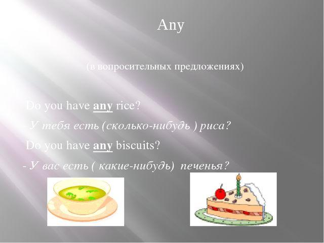 (в вопросительных предложениях) Do you have any rice? - У тебя есть (сколько...