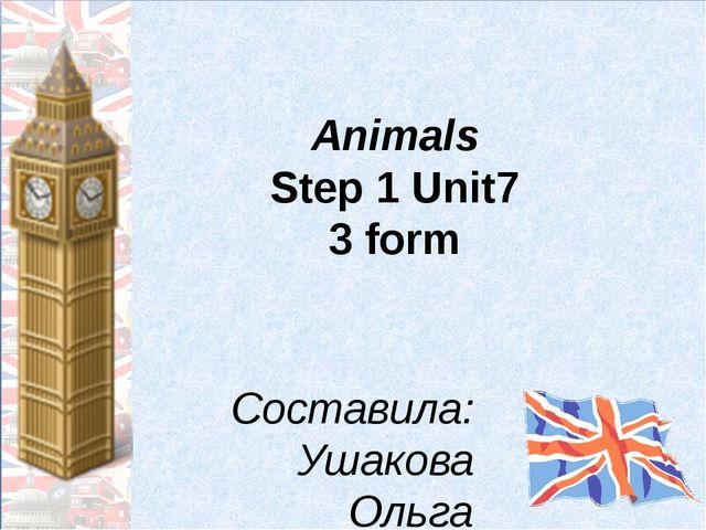 Animals Step 1 Unit7 3 form Составила: Ушакова Ольга Юрьевна, учитель немецко...