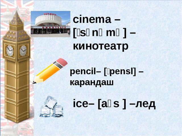 cinema – [ˈsɪnəmə] – кинотеатр ice– [aɪs ] –лед pencil– [ˈpensl] –карандаш