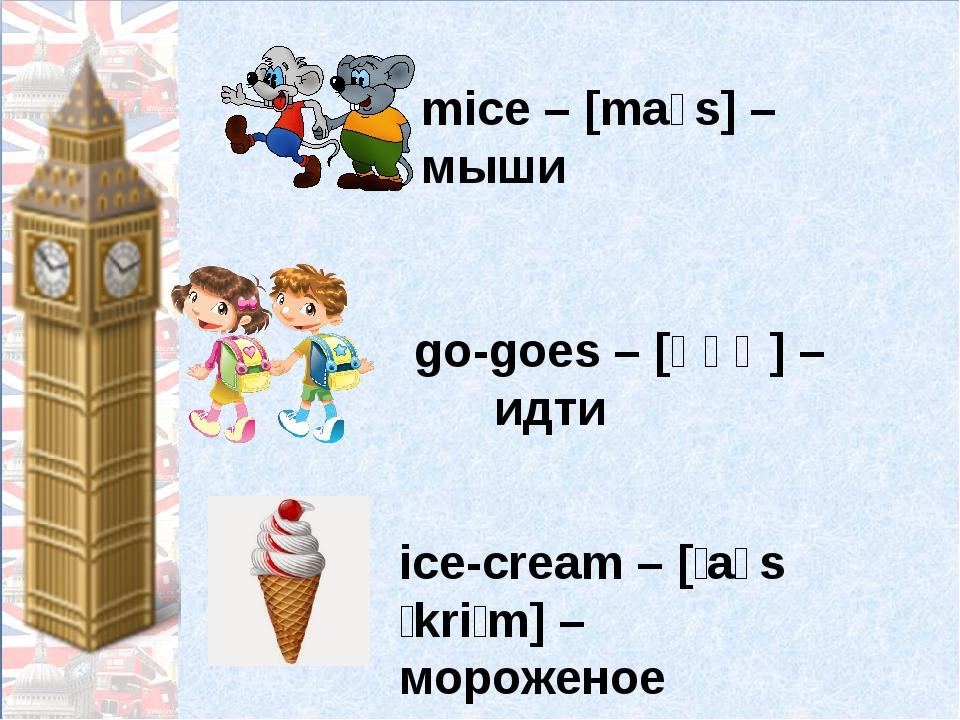 mice – [maɪs] – мыши go-goes – [ɡəʊ] – идти ice-cream – [ˈaɪsˌkriːm] – мороже...