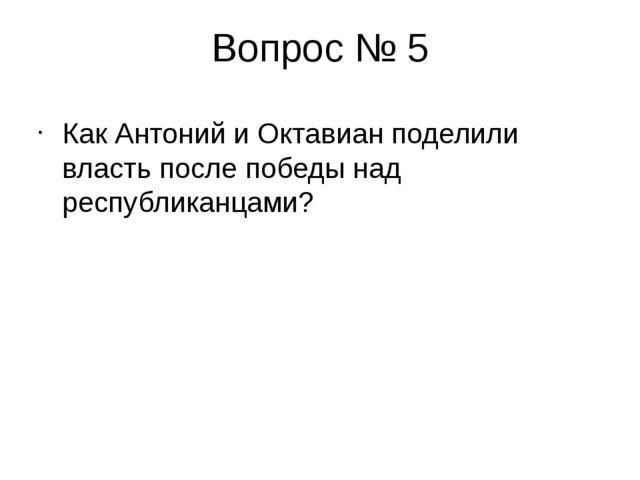 Вопрос № 5 Как Антоний и Октавиан поделили власть после победы над республика...