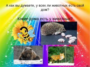 А как вы думаете, у всех ли животных есть свой дом? Какие дома есть у животных?