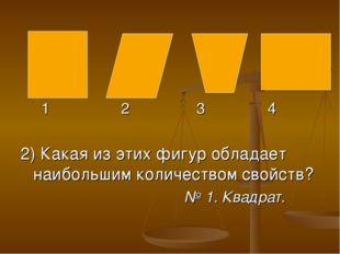 1 2 3 4 2) Какая из этих фигур обладает наибольшим количеством свойств? № 1.