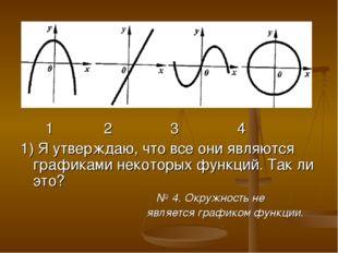 1 2 3 4 1) Я утверждаю, что все они являются графиками некоторых функций. Та