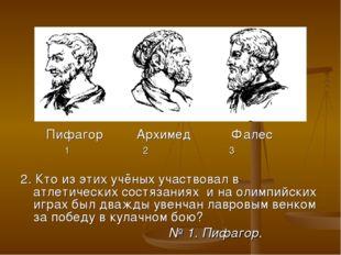 Пифагор Архимед Фалес 1 2 3 2. Кто из этих учёных участвовал в атлетических