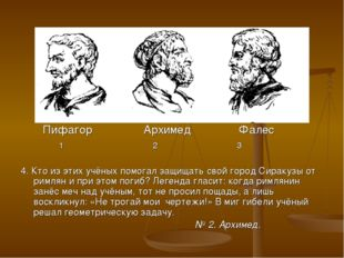 Пифагор Архимед Фалес 1 2 3 4. Кто из этих учёных помогал защищать свой горо