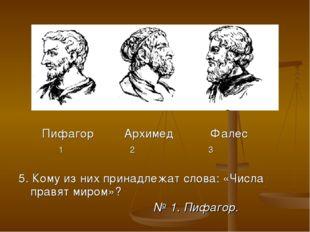 Пифагор Архимед Фалес 1 2 3 5. Кому из них принадлежат слова: «Числа правят