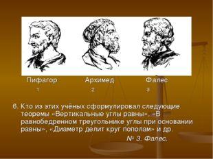 Пифагор Архимед Фалес 1 2 3 6. Кто из этих учёных сформулировал следующие те