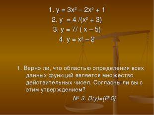 1. у = 3х2 – 2х5 + 1 2. у = 4 /(х2 + 3) 3. у = 7/ ( х – 5) 4. у = х3 – 2 1. В