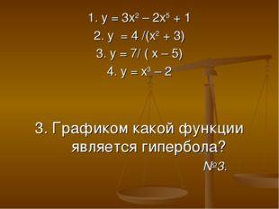 1. у = 3х2 – 2х5 + 1 2. у = 4 /(х2 + 3) 3. у = 7/ ( х – 5) 4. у = х3 – 2 3. Г