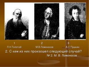 1 2 3 Л.Н.Толстой М.В.Ломоносов А.С.Пушкин 2. С кем из них произошел следующ