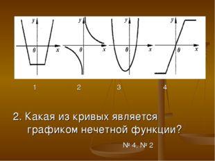 1 2 3 4 2. Какая из кривых является графиком нечетной функции? № 4, № 2
