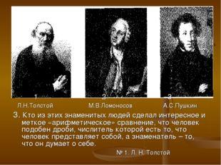 1 2 3 Л.Н.Толстой М.В.Ломоносов А.С.Пушкин 3. Кто из этих знаменитых людей с
