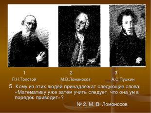 1 2 3 Л.Н.Толстой М.В.Ломоносов А.С.Пушкин 5. Кому из этих людей принадлежат