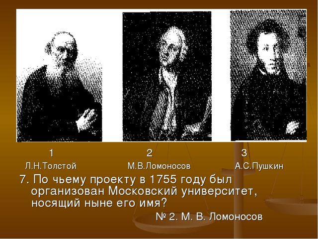 1 2 3 Л.Н.Толстой М.В.Ломоносов А.С.Пушкин 7. По чьему проекту в 1755 году б...