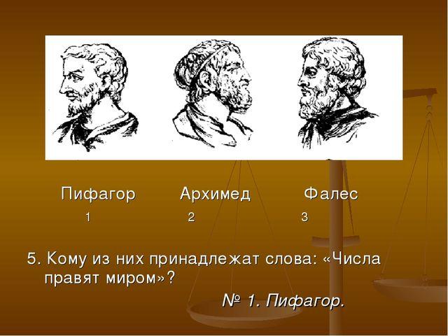 Пифагор Архимед Фалес 1 2 3 5. Кому из них принадлежат слова: «Числа правят...