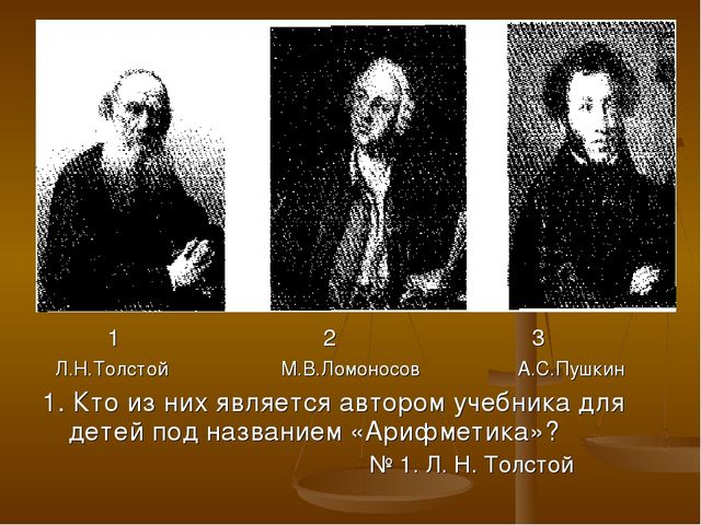 1 2 3 Л.Н.Толстой М.В.Ломоносов А.С.Пушкин 1. Кто из них является автором уч...
