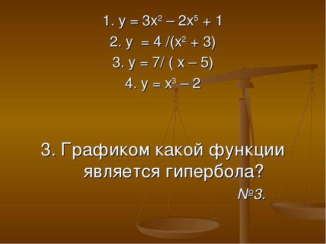 1. у = 3х2 – 2х5 + 1 2. у = 4 /(х2 + 3) 3. у = 7/ ( х – 5) 4. у = х3 – 2 3. Г...