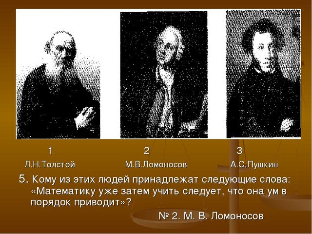 1 2 3 Л.Н.Толстой М.В.Ломоносов А.С.Пушкин 5. Кому из этих людей принадлежат...