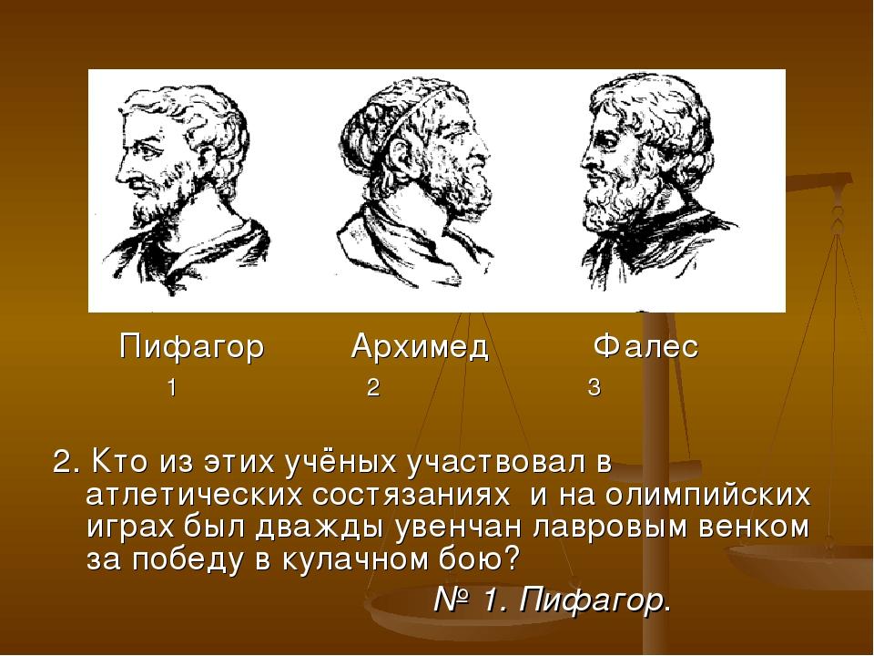 Пифагор Архимед Фалес 1 2 3 2. Кто из этих учёных участвовал в атлетических...