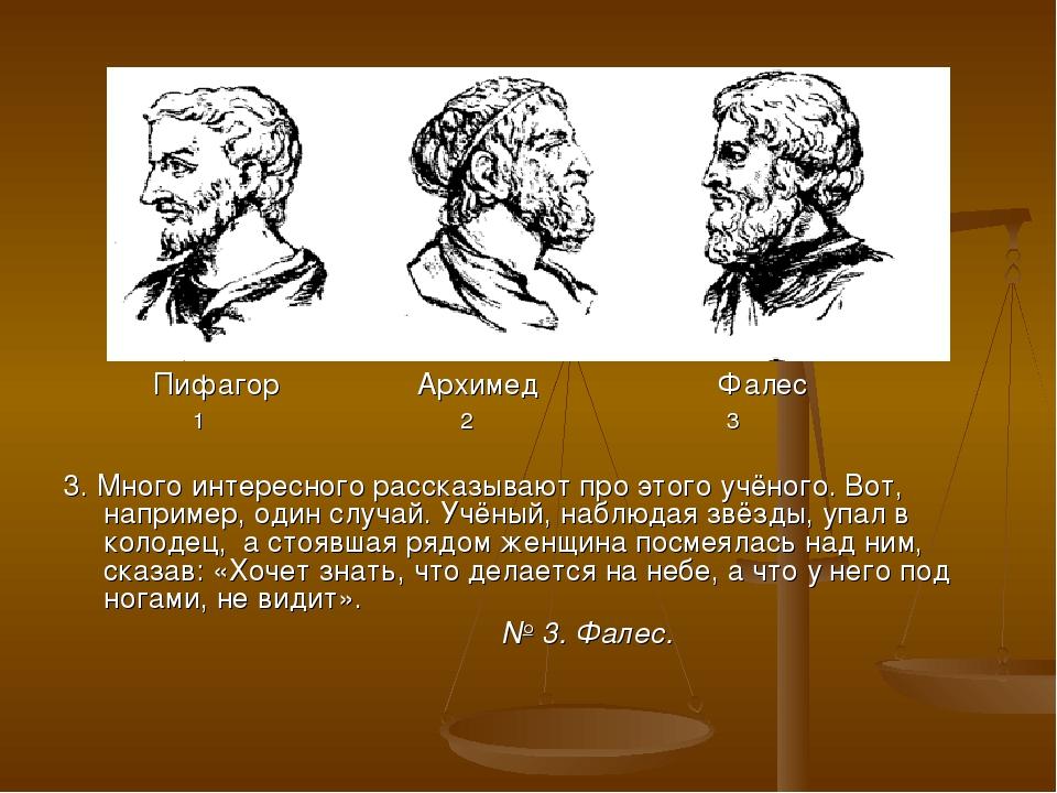 Пифагор Архимед Фалес 1 2 3 3. Много интересного рассказывают про этого учён...