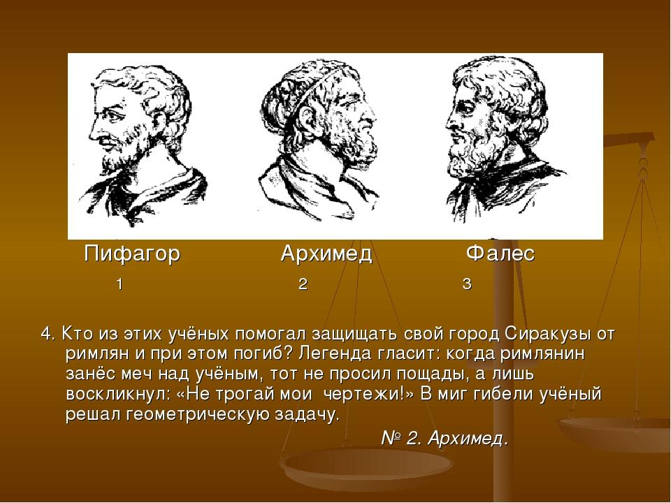Пифагор Архимед Фалес 1 2 3 4. Кто из этих учёных помогал защищать свой горо...